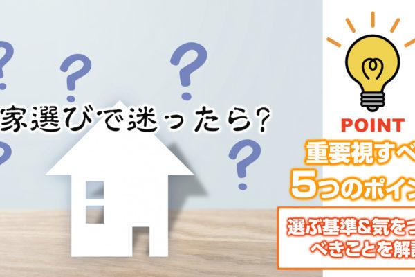 家選びで迷ったら重要視すべき5つのポイント!選ぶ基準&気をつけるべきことを解説!