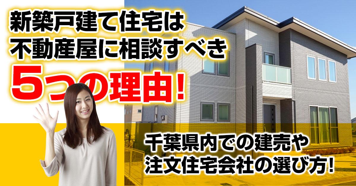 新築戸建て住宅は不動産屋に相談すべき5つの理由!千葉県内での建売や注文住宅会社の選び方!