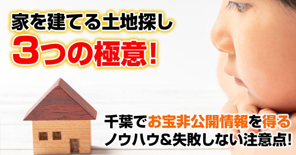 家を建てる土地探し3つの極意!千葉でお宝非公開情報を得るノウハウ&失敗しない注意点!